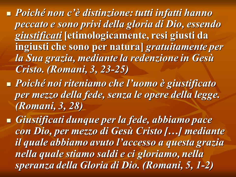 Poiché non c'è distinzione: tutti infatti hanno peccato e sono privi della gloria di Dio, essendo giustificati [etimologicamente, resi giusti da ingiusti che sono per natura] gratuitamente per la Sua grazia, mediante la redenzione in Gesù Cristo. (Romani, 3, 23-25)